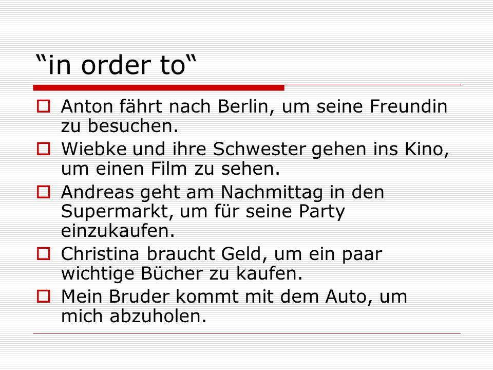 """""""in order to""""  Anton fährt nach Berlin, um seine Freundin zu besuchen.  Wiebke und ihre Schwester gehen ins Kino, um einen Film zu sehen.  Andreas"""