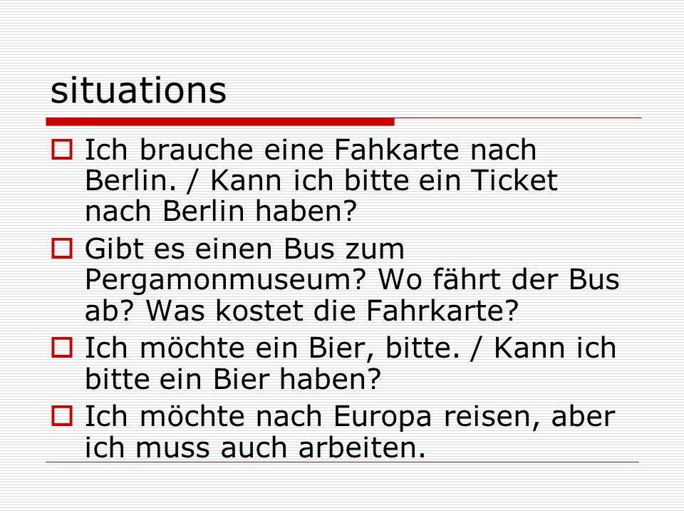 situations  Ich brauche eine Fahkarte nach Berlin. / Kann ich bitte ein Ticket nach Berlin haben?  Gibt es einen Bus zum Pergamonmuseum? Wo fährt de