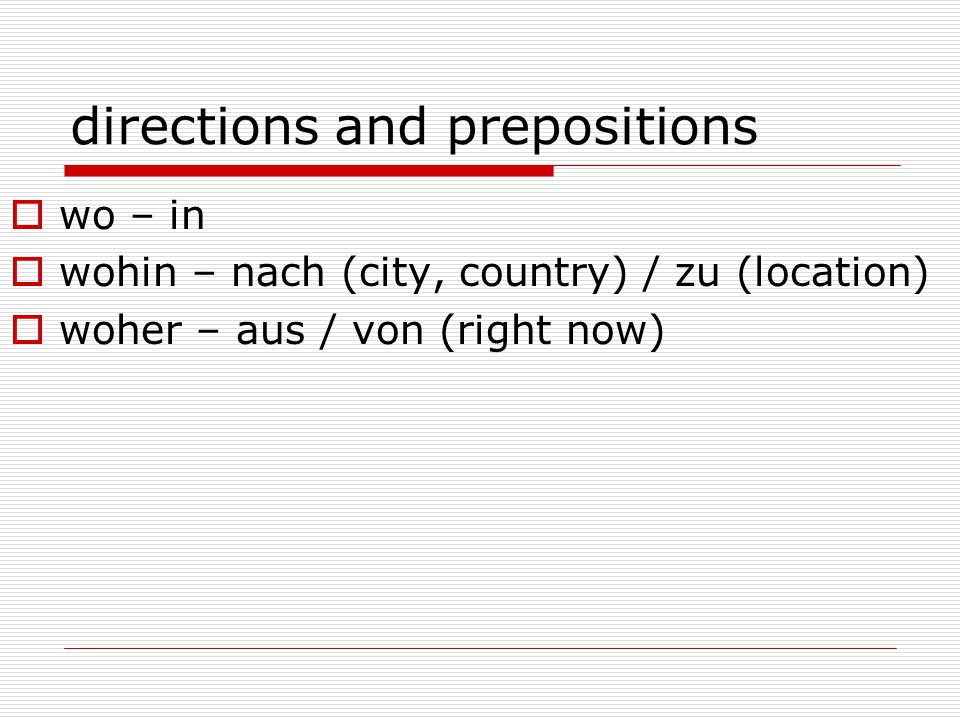 directions and prepositions  wo – in  wohin – nach (city, country) / zu (location)  woher – aus / von (right now)