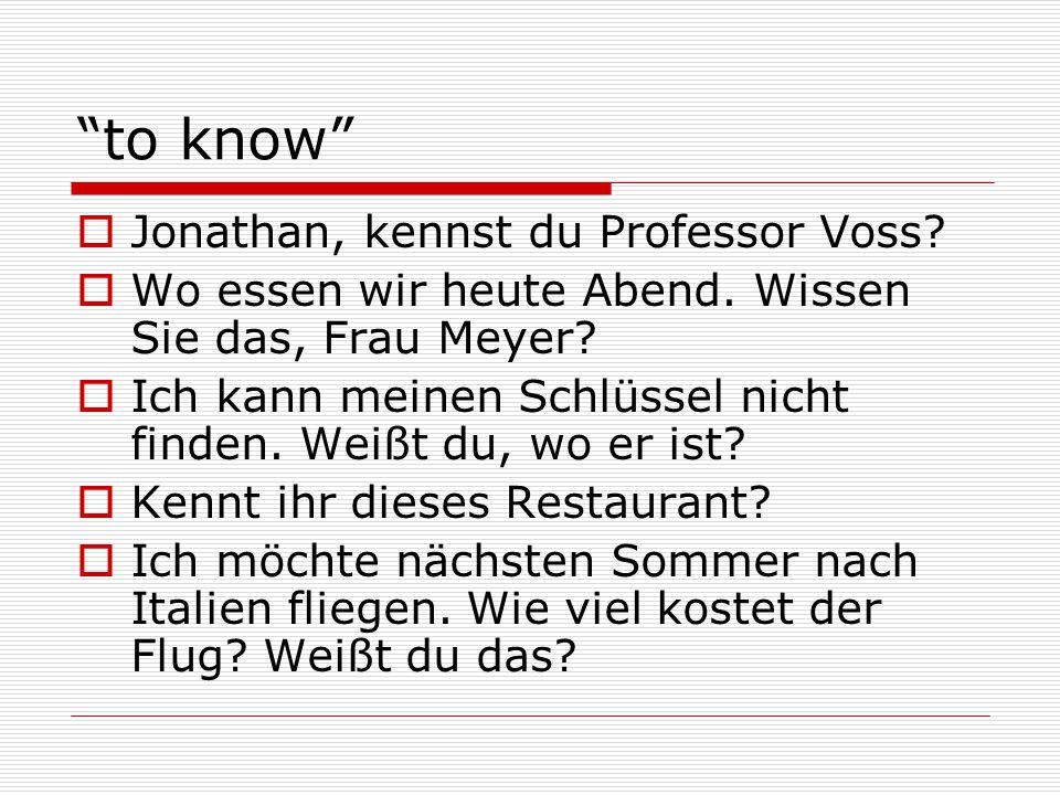 """""""to know""""  Jonathan, kennst du Professor Voss?  Wo essen wir heute Abend. Wissen Sie das, Frau Meyer?  Ich kann meinen Schlüssel nicht finden. Weiß"""