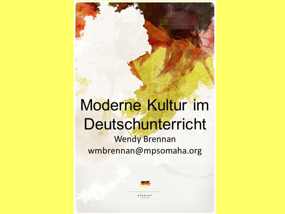 Moderne Kultur im Deutschunterricht Wendy Brennan wmbrennan@mpsomaha.org