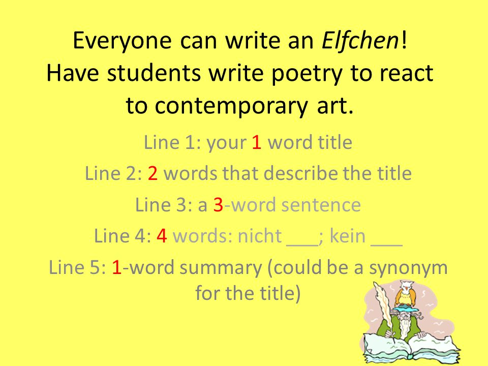 Everyone can write an Elfchen! Have students write poetry to react to contemporary art. Line 1: your 1 word title Line 2: 2 words that describe the ti
