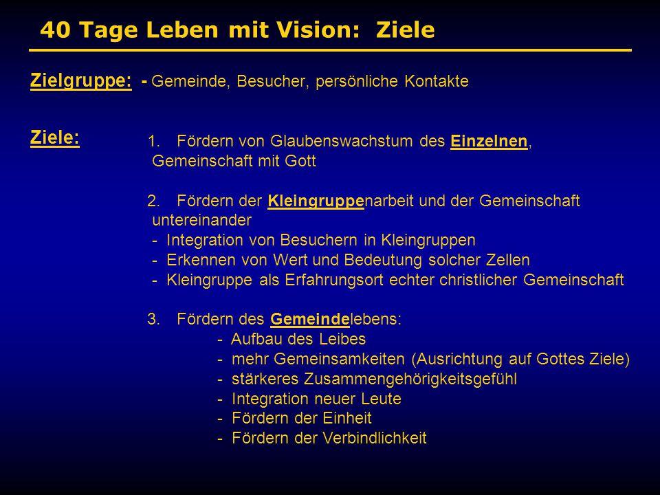 40 Tage Leben mit Vision: Ziele Zielgruppe: - Gemeinde, Besucher, persönliche Kontakte Ziele: 1. Fördern von Glaubenswachstum des Einzelnen, Gemeinsch