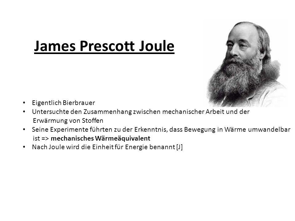 James Prescott Joule Eigentlich Bierbrauer Untersuchte den Zusammenhang zwischen mechanischer Arbeit und der Erwärmung von Stoffen Seine Experimente führten zu der Erkenntnis, dass Bewegung in Wärme umwandelbar ist => mechanisches Wärmeäquivalent Nach Joule wird die Einheit für Energie benannt [J]