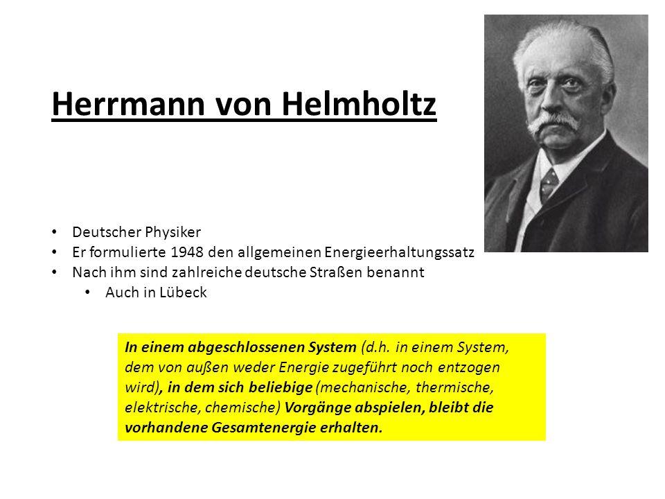 Herrmann von Helmholtz Deutscher Physiker Er formulierte 1948 den allgemeinen Energieerhaltungssatz Nach ihm sind zahlreiche deutsche Straßen benannt Auch in Lübeck In einem abgeschlossenen System (d.h.