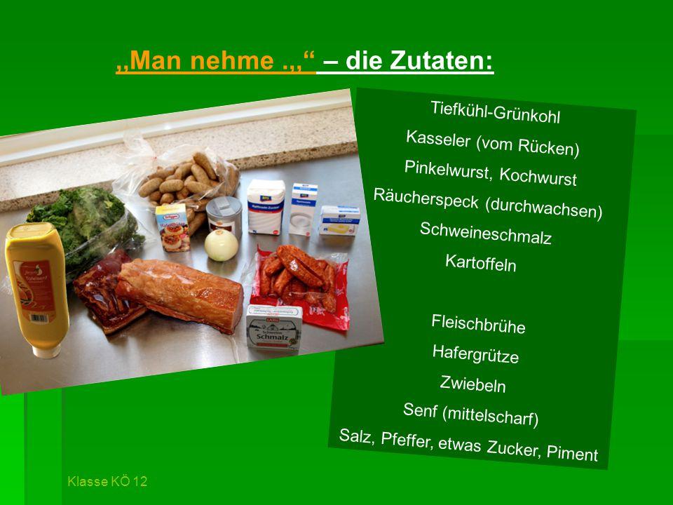 ,,Man nehme.,, – die Zutaten: Tiefkühl-Grünkohl Kasseler (vom Rücken) Pinkelwurst, Kochwurst Räucherspeck (durchwachsen) Schweineschmalz Kartoffeln Fleischbrühe Hafergrütze Zwiebeln Senf (mittelscharf) Salz, Pfeffer, etwas Zucker, Piment Klasse KÖ 12