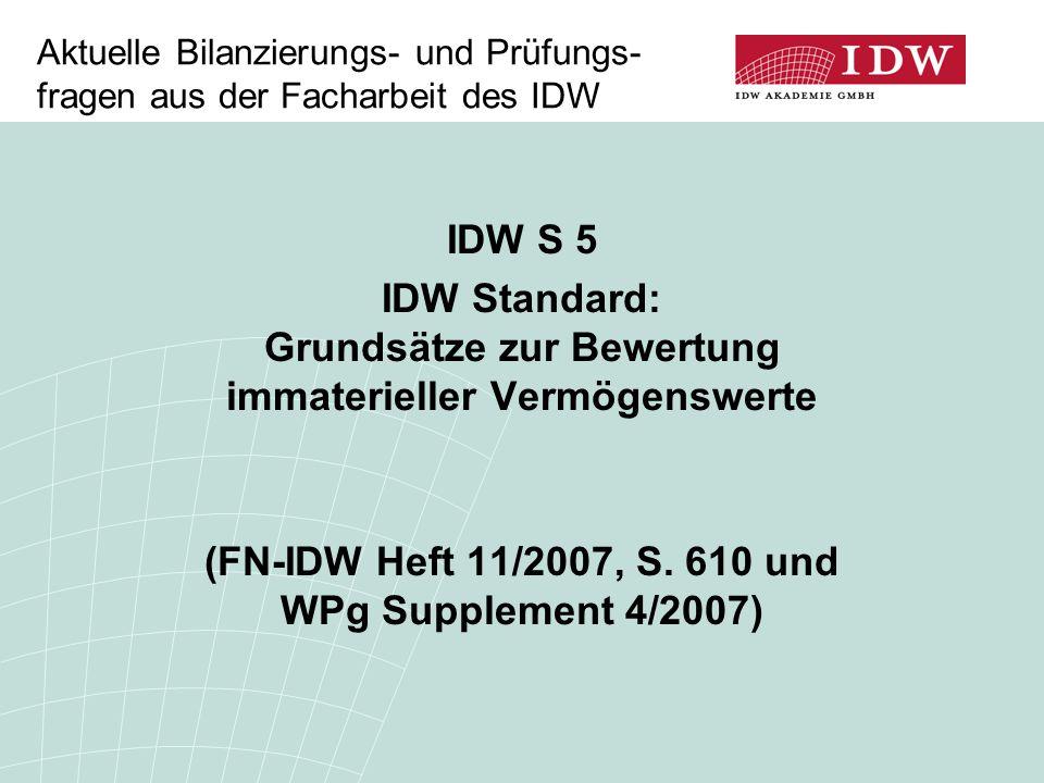 Aktuelle Bilanzierungs- und Prüfungs- fragen aus der Facharbeit des IDW IDW S 5 IDW Standard: Grundsätze zur Bewertung immaterieller Vermögenswerte (F
