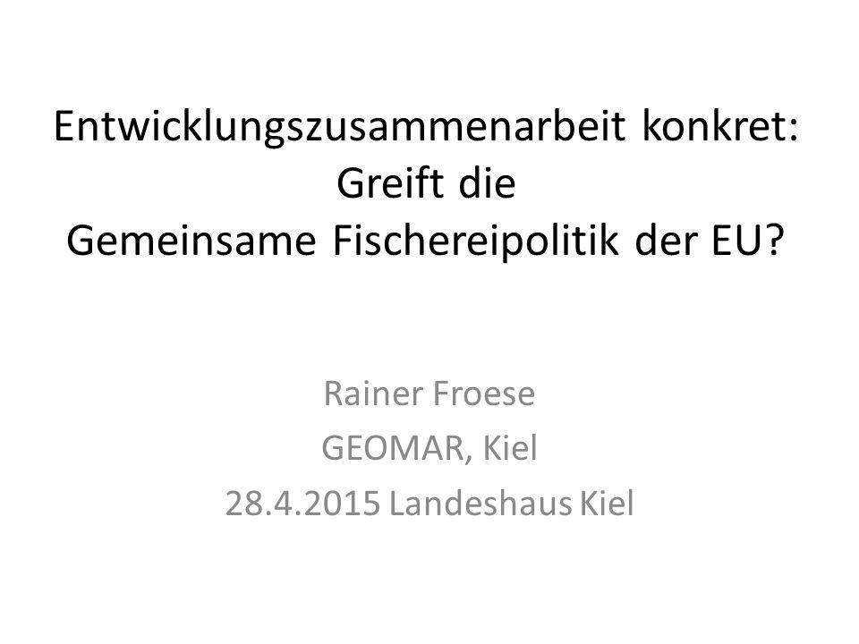 Entwicklungszusammenarbeit konkret: Greift die Gemeinsame Fischereipolitik der EU? Rainer Froese GEOMAR, Kiel 28.4.2015 Landeshaus Kiel