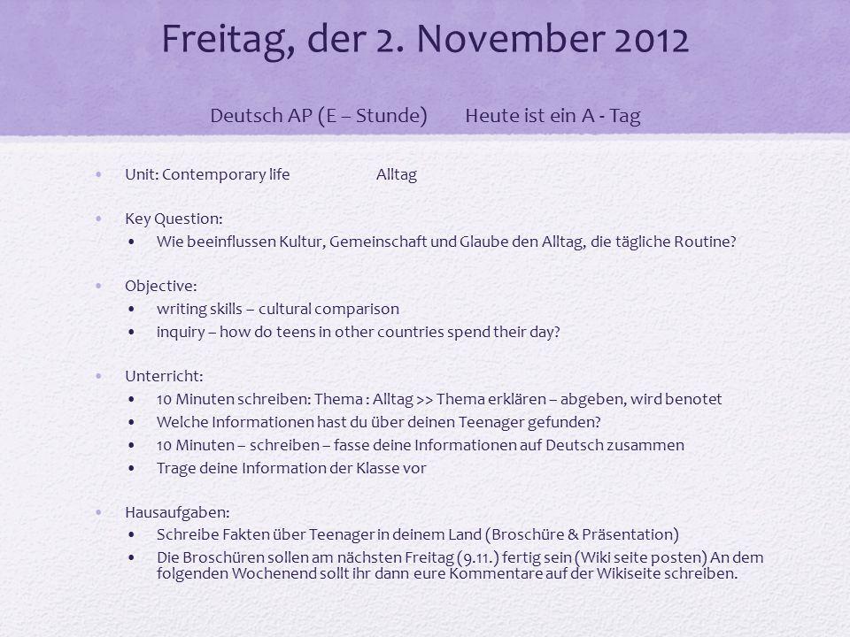 Freitag, der 2. November 2012 Deutsch AP (E – Stunde)Heute ist ein A - Tag Unit: Contemporary life Alltag Key Question: Wie beeinflussen Kultur, Gemei