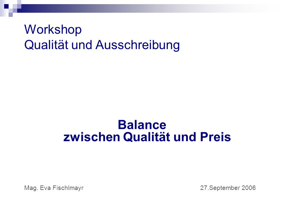 Workshop Qualität und Ausschreibung Balance zwischen Qualität und Preis Mag. Eva Fischlmayr 27.September 2006