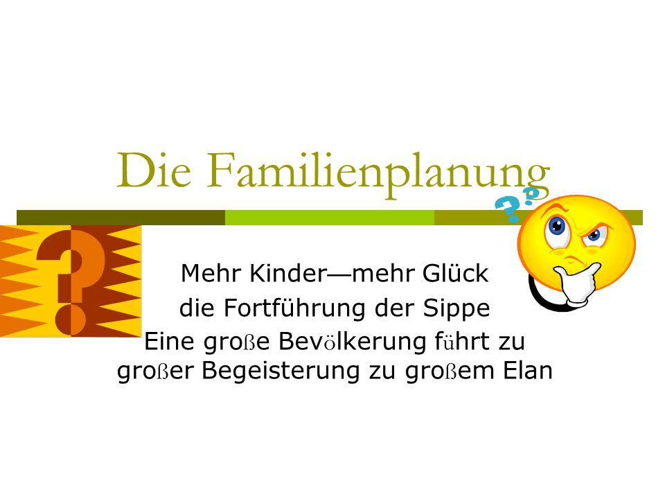 Die Familienplanung Mehr Kinder — mehr Glück die Fortführung der Sippe Eine gro ß e Bev ö lkerung f ü hrt zu gro ß er Begeisterung zu gro ß em Elan