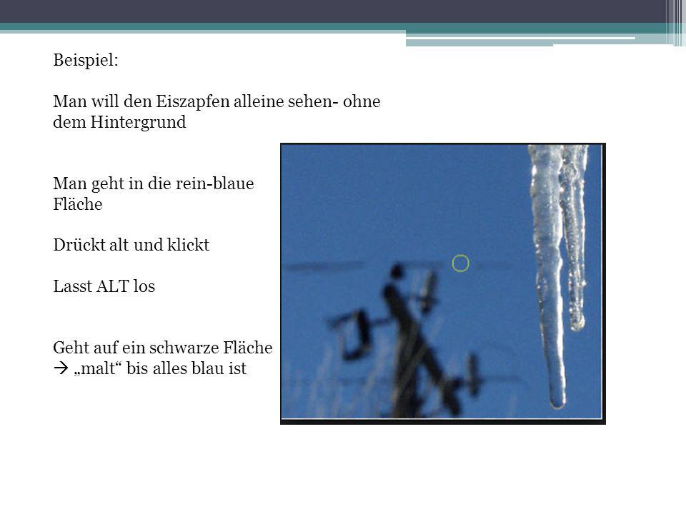 Beispiel: Man will den Eiszapfen alleine sehen- ohne dem Hintergrund Man geht in die rein-blaue Fläche Drückt alt und klickt Lasst ALT los Geht auf ei