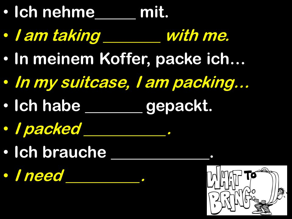 Ich nehme_____ mit. I am taking _______ with me. In meinem Koffer, packe ich… In my suitcase, I am packing… Ich habe _______ gepackt. I packed _______