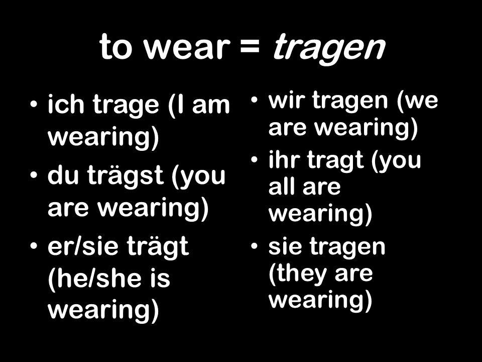 to wear = tragen ich trage (I am wearing) du trägst (you are wearing) er/sie trägt (he/she is wearing) wir tragen (we are wearing) ihr tragt (you all are wearing) sie tragen (they are wearing)