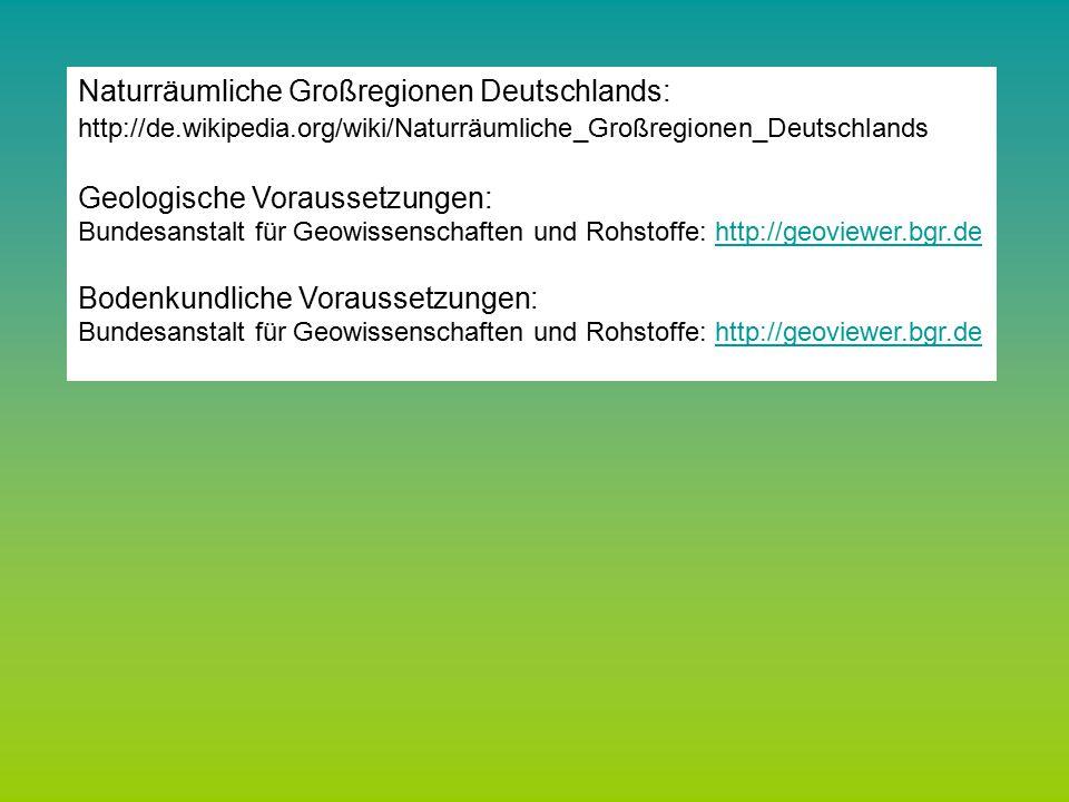 Naturräumliche Großregionen Deutschlands: http://de.wikipedia.org/wiki/Naturräumliche_Großregionen_Deutschlands Geologische Voraussetzungen: Bundesanstalt für Geowissenschaften und Rohstoffe: http://geoviewer.bgr.dehttp://geoviewer.bgr.de Bodenkundliche Voraussetzungen: Bundesanstalt für Geowissenschaften und Rohstoffe: http://geoviewer.bgr.dehttp://geoviewer.bgr.de