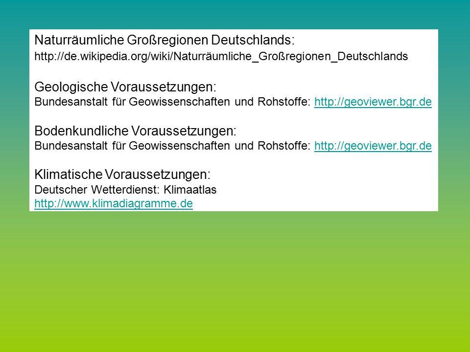 Bundesanstalt für Geowissenschaften und Rohstoffe: http://geoviewer.bgr.dehttp://geoviewer.bgr.de Deutscher Wetterdienst: Klimaatlas http://www.klimadiagramme.de Bundesamt für Naturschutz: http://www.floraweb.de/ http://www.floraweb.de/ Naturräumliche Großregionen Deutschlands: http://de.wikipedia.org/wiki/Naturräumliche_Großregionen_Deutschlands Geologische Voraussetzungen: Bundesanstalt für Geowissenschaften und Rohstoffe: http://geoviewer.bgr.dehttp://geoviewer.bgr.de Bodenkundliche Voraussetzungen: Bundesanstalt für Geowissenschaften und Rohstoffe: http://geoviewer.bgr.dehttp://geoviewer.bgr.de Klimatische Voraussetzungen: Deutscher Wetterdienst: Klimaatlas http://www.klimadiagramme.de