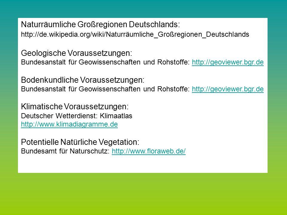 Bundesanstalt für Geowissenschaften und Rohstoffe: http://geoviewer.bgr.dehttp://geoviewer.bgr.de Deutscher Wetterdienst: Klimaatlas http://www.klimadiagramme.de Bundesamt für Naturschutz: http://www.floraweb.de/ http://www.floraweb.de/ Naturräumliche Großregionen Deutschlands: http://de.wikipedia.org/wiki/Naturräumliche_Großregionen_Deutschlands Geologische Voraussetzungen: Bundesanstalt für Geowissenschaften und Rohstoffe: http://geoviewer.bgr.dehttp://geoviewer.bgr.de Bodenkundliche Voraussetzungen: Bundesanstalt für Geowissenschaften und Rohstoffe: http://geoviewer.bgr.dehttp://geoviewer.bgr.de Klimatische Voraussetzungen: Deutscher Wetterdienst: Klimaatlas http://www.klimadiagramme.de Potentielle Natürliche Vegetation: Bundesamt für Naturschutz: http://www.floraweb.de/http://www.floraweb.de/