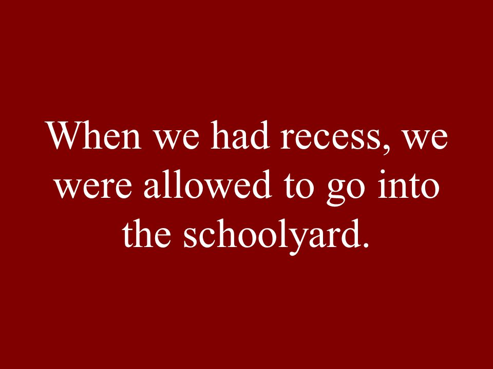 When we had recess, we were allowed to go into the schoolyard.