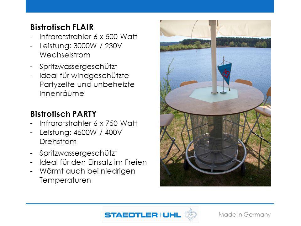 Bistrotisch FLAIR -Infrarotstrahler 6 x 500 Watt -Leistung: 3000W / 230V Wechselstrom -Spritzwassergeschützt -Ideal für windgeschützte Partyzelte und unbeheizte Innenräume Bistrotisch PARTY -Infrarotstrahler 6 x 750 Watt -Leistung: 4500W / 400V Drehstrom -Spritzwassergeschützt -Ideal für den Einsatz im Freien -Wärmt auch bei niedrigen Temperaturen Made in Germany