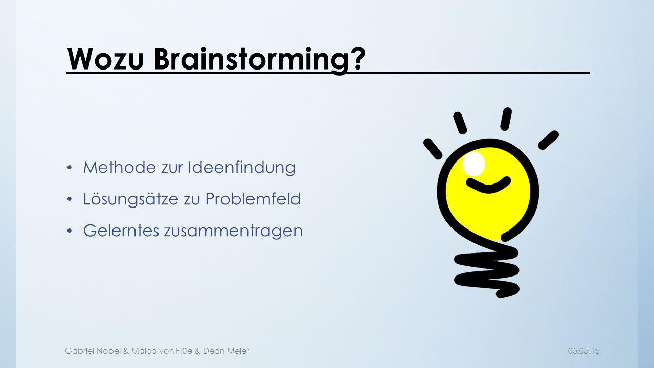 Gabriel Nobel & Maico von Flüe & Dean Meier05.05.15 Wozu Brainstorming? Methode zur Ideenfindung Lösungsätze zu Problemfeld Gelerntes zusammentragen