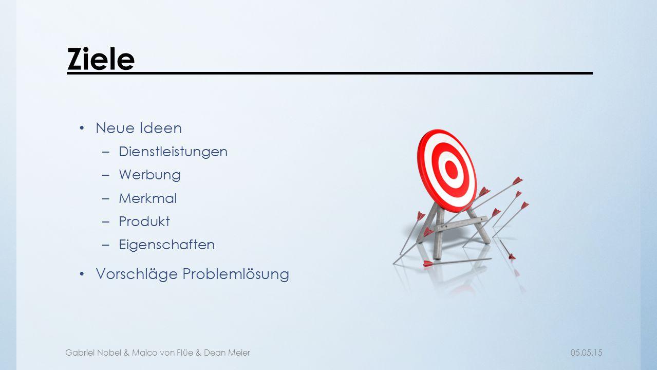 Gabriel Nobel & Maico von Flüe & Dean Meier05.05.15 Ziele Neue Ideen –Dienstleistungen –Werbung –Merkmal –Produkt –Eigenschaften Vorschläge Problemlös