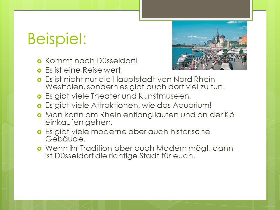 Beispiel:  Kommt nach Düsseldorf!  Es ist eine Reise wert.  Es ist nicht nur die Hauptstadt von Nord Rhein Westfalen, sondern es gibt auch dort vie