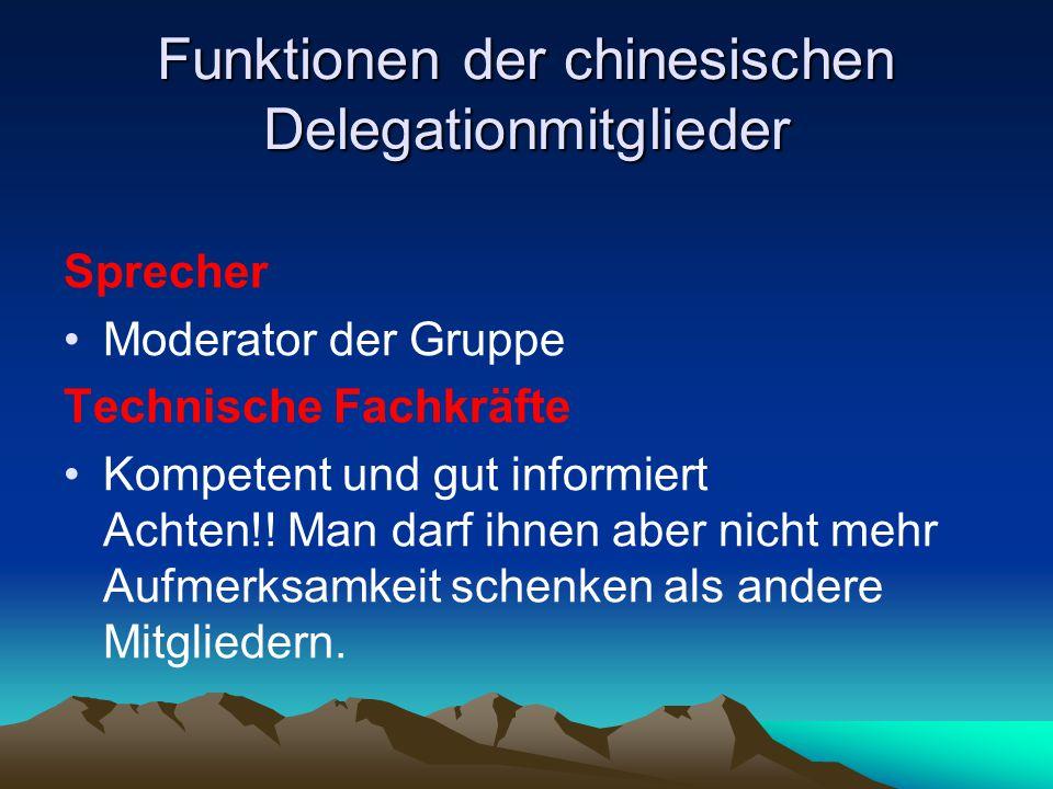 Funktionen der chinesischen Delegationmitglieder Sprecher Moderator der Gruppe Technische Fachkräfte Kompetent und gut informiert Achten!! Man darf ih