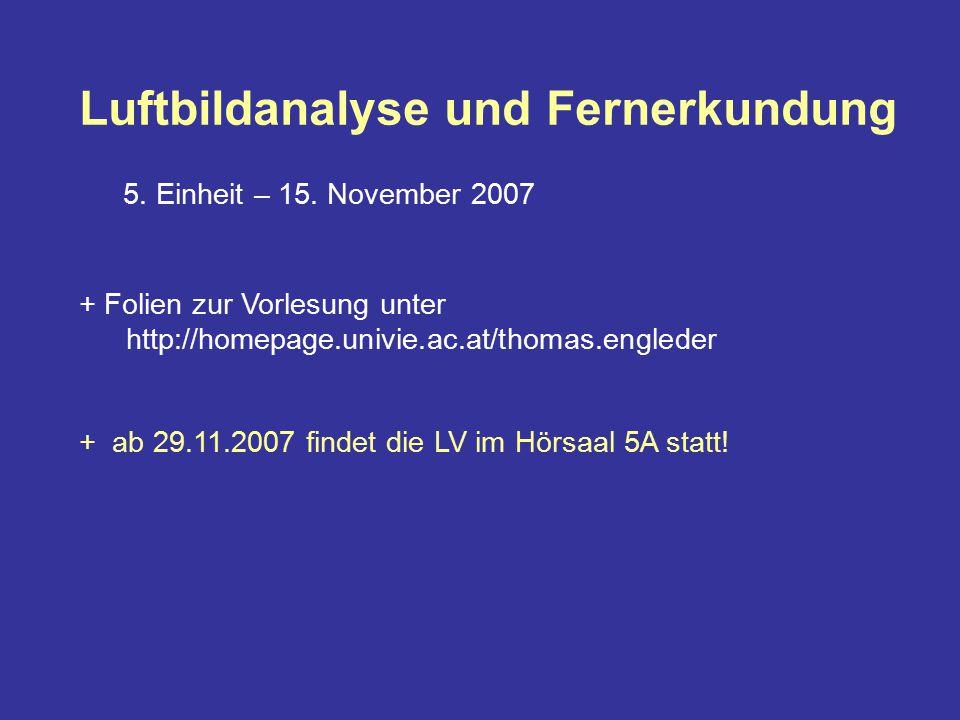 Luftbildanalyse und Fernerkundung 5. Einheit – 15. November 2007 + Folien zur Vorlesung unter http://homepage.univie.ac.at/thomas.engleder + ab 29.11.