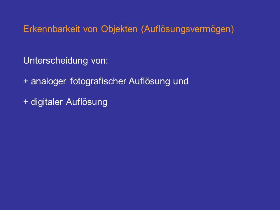 Erkennbarkeit von Objekten (Auflösungsvermögen) Unterscheidung von: + analoger fotografischer Auflösung und + digitaler Auflösung