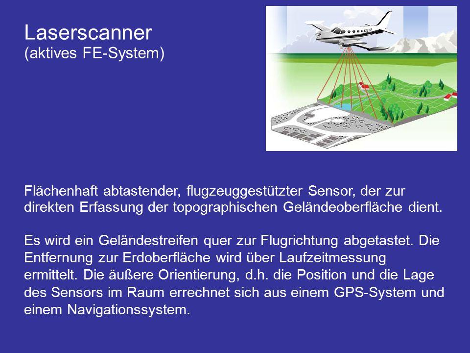 Laserscanner (aktives FE-System) Flächenhaft abtastender, flugzeuggestützter Sensor, der zur direkten Erfassung der topographischen Geländeoberfläche