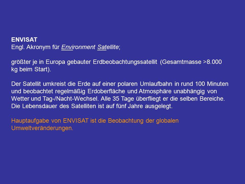 ENVISAT Engl. Akronym für Environment Satellite; größter je in Europa gebauter Erdbeobachtungssatellit (Gesamtmasse >8.000 kg beim Start). Der Satelli
