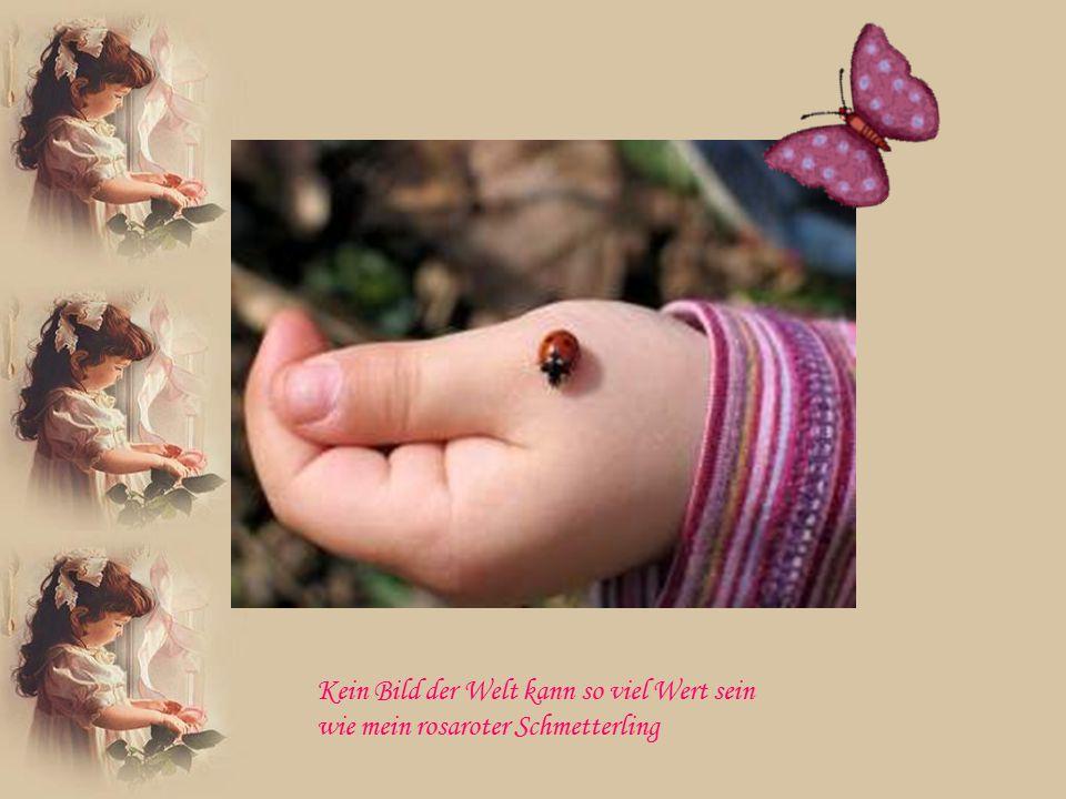 Doch ich würde es niemals tauschen gegen meinen Schmetterling
