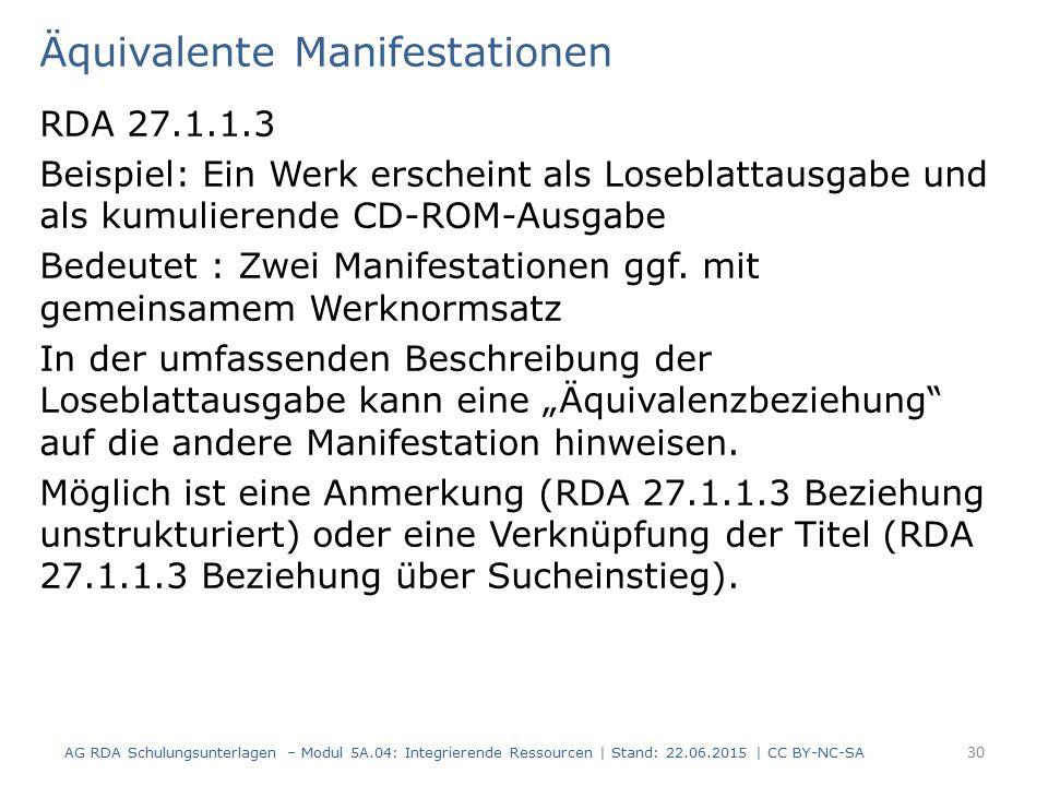 Äquivalente Manifestationen RDA 27.1.1.3 Beispiel: Ein Werk erscheint als Loseblattausgabe und als kumulierende CD-ROM-Ausgabe Bedeutet : Zwei Manifestationen ggf.