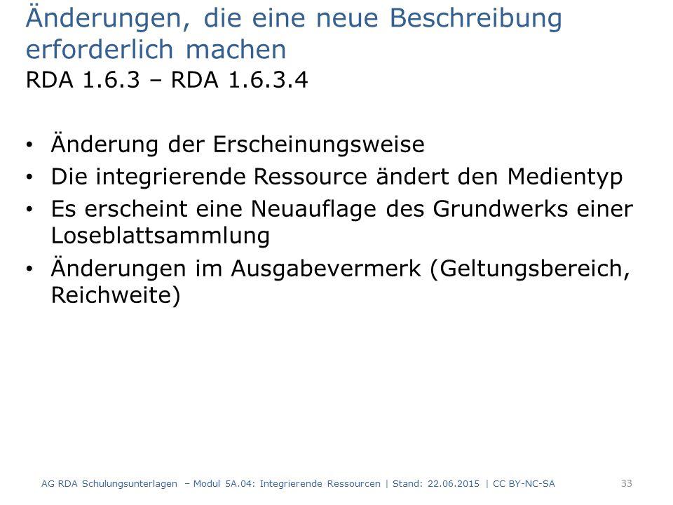 Änderungen, die eine neue Beschreibung erforderlich machen RDA 1.6.3 – RDA 1.6.3.4 Änderung der Erscheinungsweise Die integrierende Ressource ändert den Medientyp Es erscheint eine Neuauflage des Grundwerks einer Loseblattsammlung Änderungen im Ausgabevermerk (Geltungsbereich, Reichweite) AG RDA Schulungsunterlagen – Modul 5A.04: Integrierende Ressourcen | Stand: 22.06.2015 | CC BY-NC-SA 33