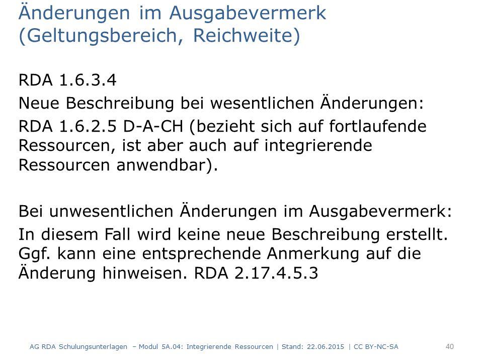 Änderungen im Ausgabevermerk (Geltungsbereich, Reichweite) RDA 1.6.3.4 Neue Beschreibung bei wesentlichen Änderungen: RDA 1.6.2.5 D-A-CH (bezieht sich auf fortlaufende Ressourcen, ist aber auch auf integrierende Ressourcen anwendbar).
