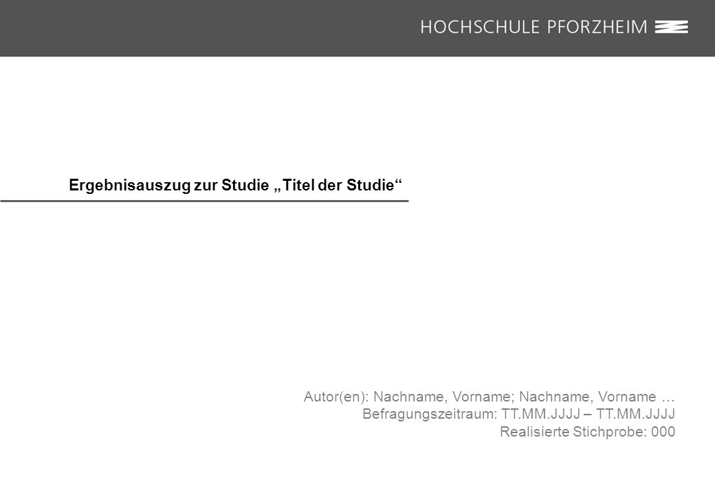 """Ergebnisauszug zur Studie """"Titel der Studie Autor(en): Nachname, Vorname; Nachname, Vorname … Befragungszeitraum: TT.MM.JJJJ – TT.MM.JJJJ Realisierte Stichprobe: 000"""