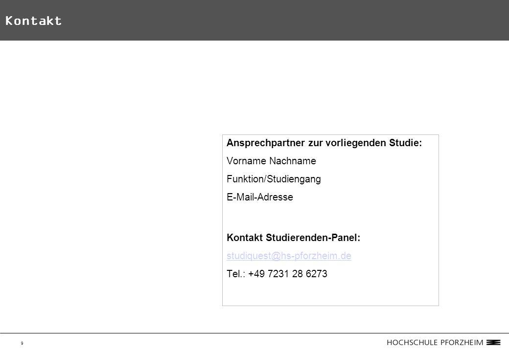9 Kontakt Ansprechpartner zur vorliegenden Studie: Vorname Nachname Funktion/Studiengang E-Mail-Adresse Kontakt Studierenden-Panel: studiquest@hs-pforzheim.de Tel.: +49 7231 28 6273