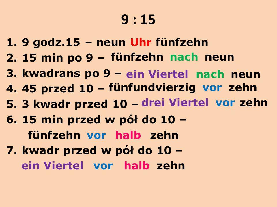 9 : 15 1.9 godz.15 – neun Uhr fünfzehn 2.15 min po 9 – 3.kwadrans po 9 – 4.45 przed 10 – 5.3 kwadr przed 10 – 6.15 min przed w pół do 10 – 7.kwadr prz