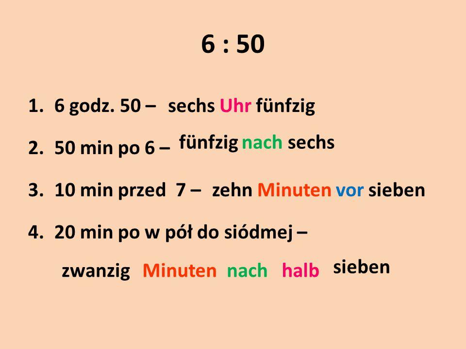 6 : 50 1.6 godz. 50 – 2.50 min po 6 – 3.10 min przed 7 – 4.20 min po w pół do siódmej – sechs Uhr fünfzig fünfzig nach sechs zehn Minuten vor sieben z