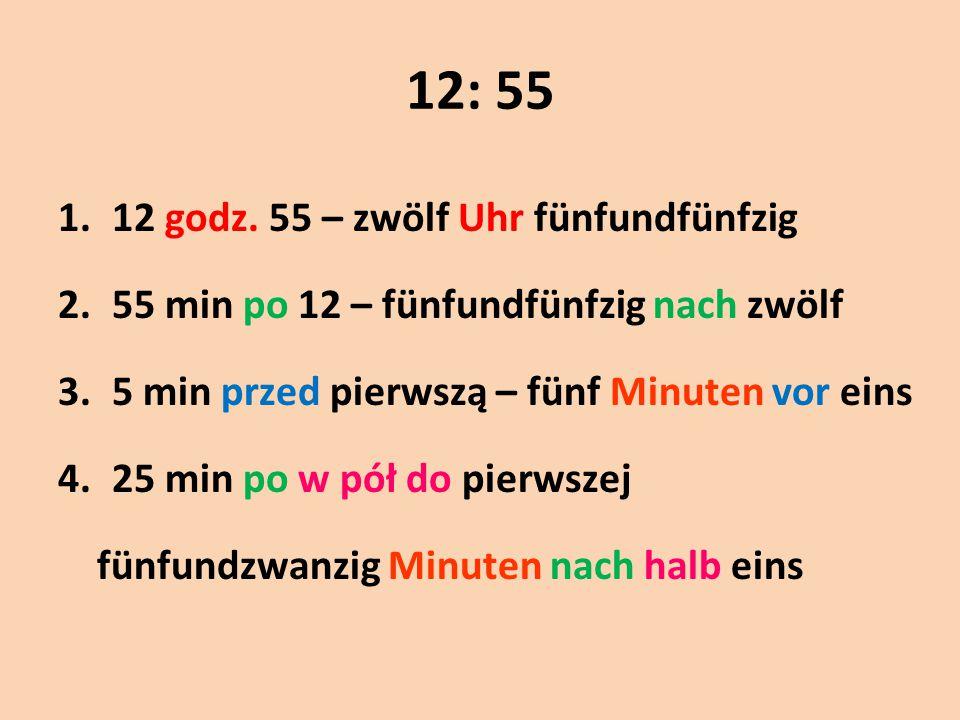 12: 55 1.12 godz. 55 – zwölf Uhr fünfundfünfzig 2.55 min po 12 – fünfundfünfzig nach zwölf 3.5 min przed pierwszą – fünf Minuten vor eins 4.25 min po