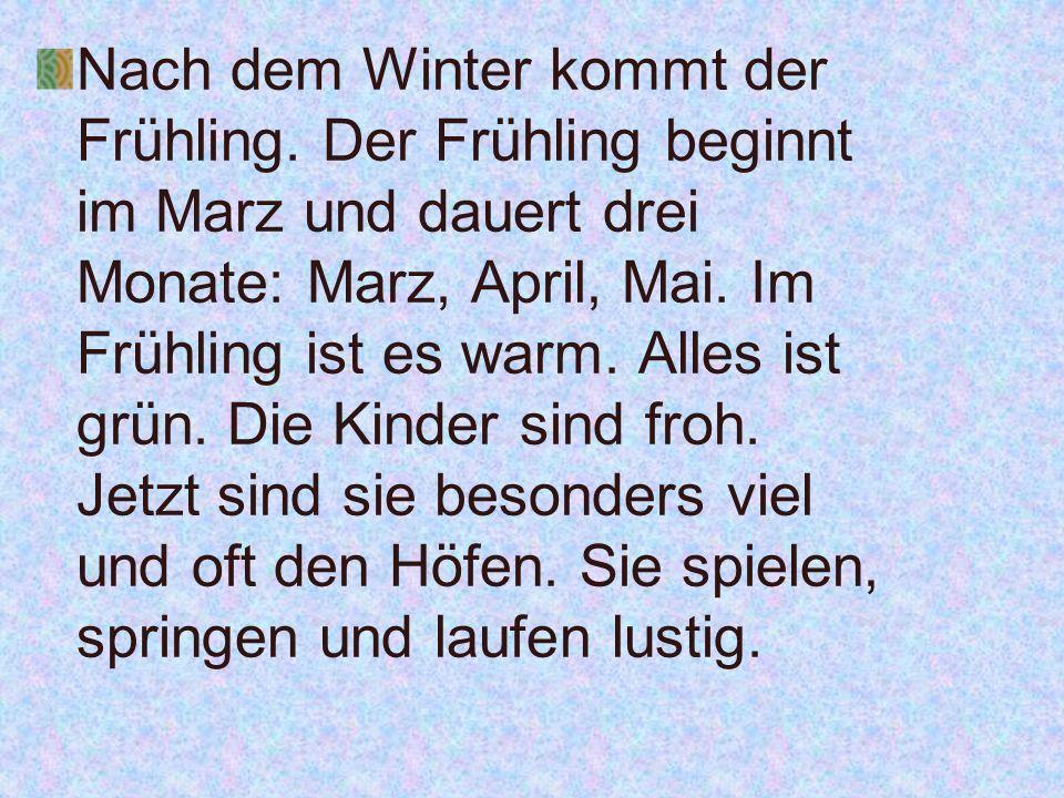 Nach dem Winter kommt der Frühling. Der Frühling beginnt im Marz und dauert drei Monate: Marz, April, Mai. Im Frühling ist es warm. Alles ist grün. Di
