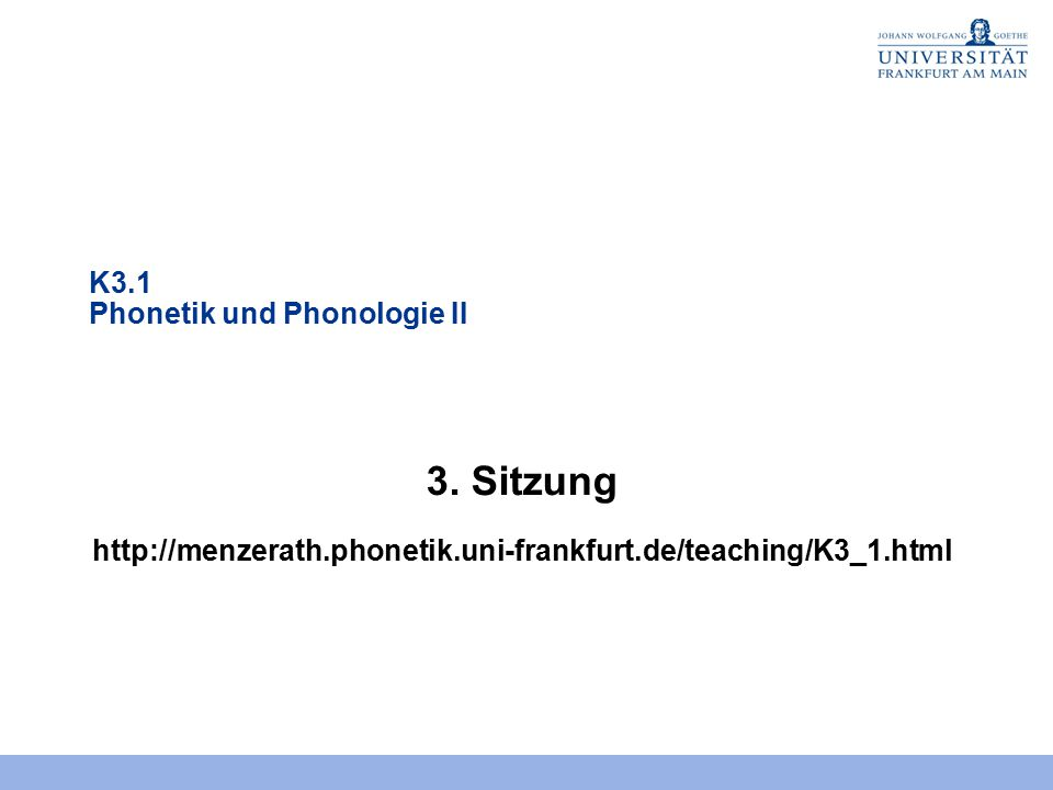 K3.1 Phonetik und Phonologie II 3. Sitzung http://menzerath.phonetik.uni-frankfurt.de/teaching/K3_1.html