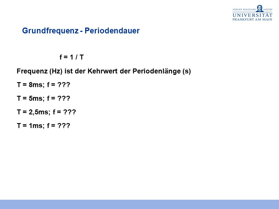 Grundfrequenz - Periodendauer f = 1 / T Frequenz (Hz) ist der Kehrwert der Periodenlänge (s) T = 8ms; f = ??? T = 5ms; f = ??? T = 2,5ms; f = ??? T =