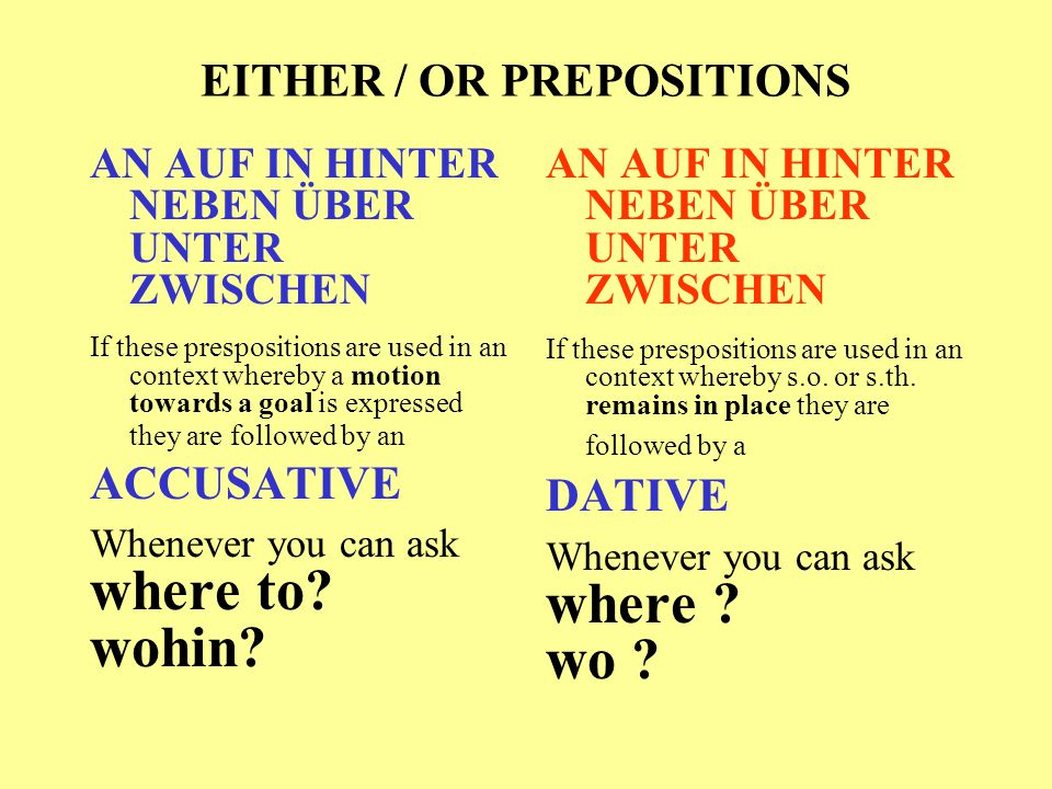 EITHER / OR PREPOSITIONS AN AUF IN HINTER NEBEN ÜBER UNTER ZWISCHEN If these prespositions are used in an context whereby a motion towards a goal is e
