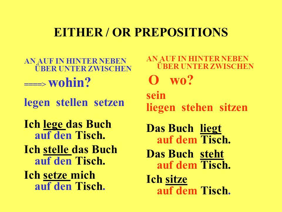 EITHER / OR PREPOSITIONS AN AUF IN HINTER NEBEN ÜBER UNTER ZWISCHEN ====> wohin? legen stellen setzen Ich lege das Buch auf den Tisch. Ich stelle das