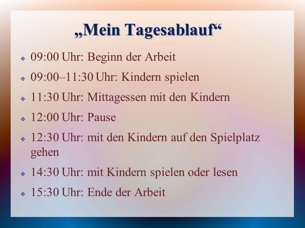"""""""Mein Tagesablauf  09:00 Uhr: Beginn der Arbeit  09:00–11:30 Uhr: Kindern spielen  11:30 Uhr: Mittagessen mit den Kindern  12:00 Uhr: Pause  12:30 Uhr: mit den Kindern auf den Spielplatz gehen  14:30 Uhr: mit Kindern spielen oder lesen  15:30 Uhr: Ende der Arbeit"""