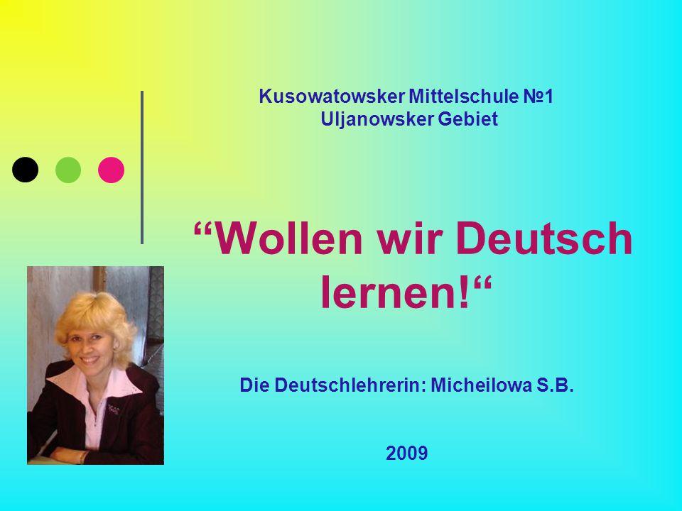 Kusowatowsker Mittelschule №1 Uljanowsker Gebiet Wollen wir Deutsch lernen! Die Deutschlehrerin: Micheilowa S.B.