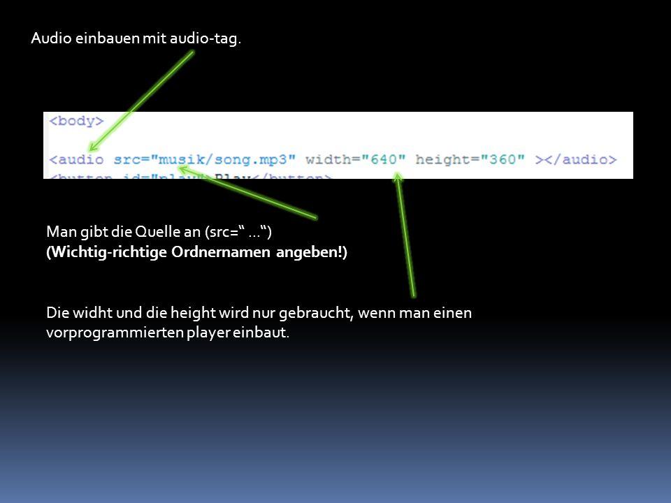 """Audio einbauen mit audio-tag. Man gibt die Quelle an (src=''..."""") (Wichtig-richtige Ordnernamen angeben!) Die widht und die height wird nur gebraucht,"""