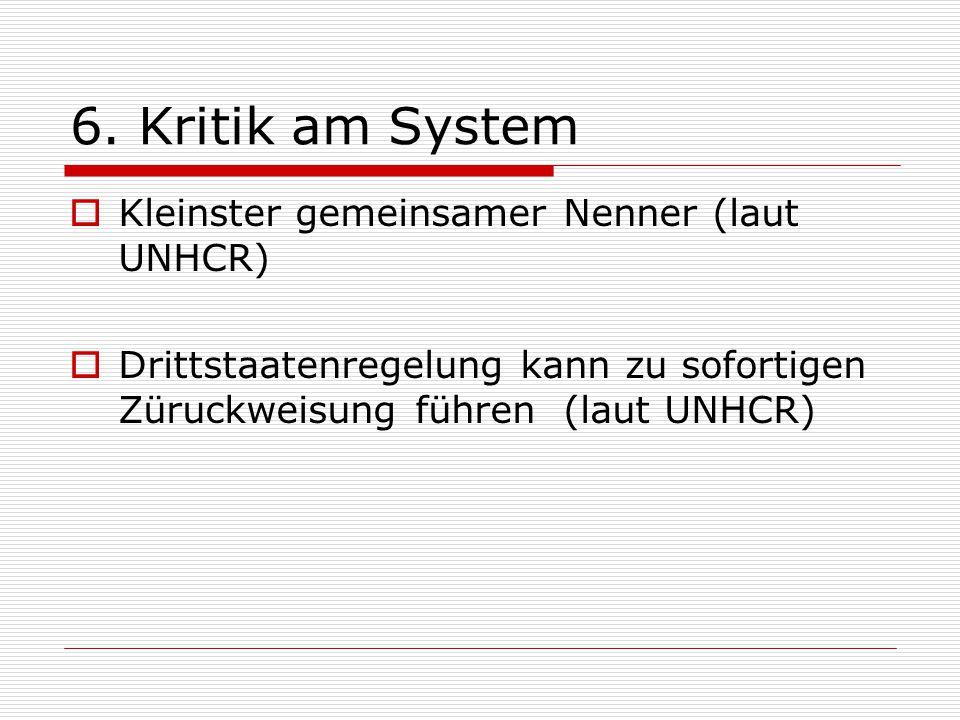 6. Kritik am System  Kleinster gemeinsamer Nenner (laut UNHCR)  Drittstaatenregelung kann zu sofortigen Züruckweisung führen (laut UNHCR)