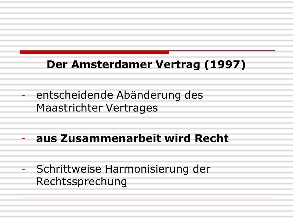 Der Amsterdamer Vertrag (1997) -entscheidende Abänderung des Maastrichter Vertrages -aus Zusammenarbeit wird Recht -Schrittweise Harmonisierung der Re